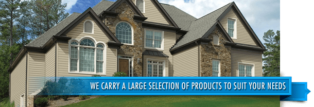We carry a large selection of products to suit your needs; Siding